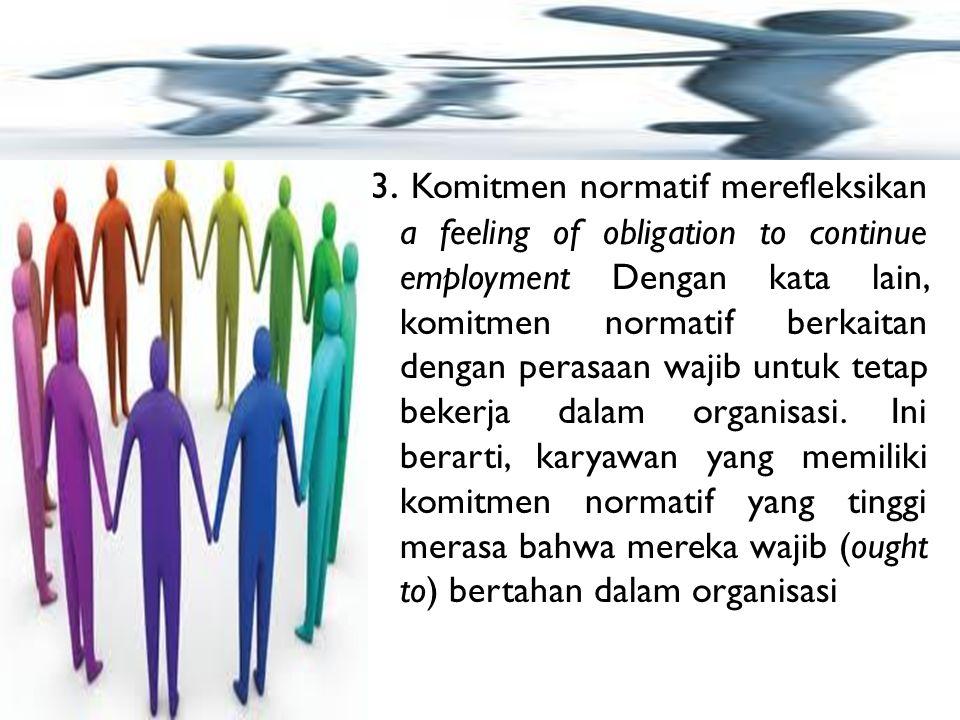 3. Komitmen normatif merefleksikan a feeling of obligation to continue employment Dengan kata lain, komitmen normatif berkaitan dengan perasaan wajib