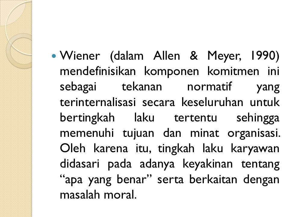 Wiener (dalam Allen & Meyer, 1990) mendefinisikan komponen komitmen ini sebagai tekanan normatif yang terinternalisasi secara keseluruhan untuk bertin