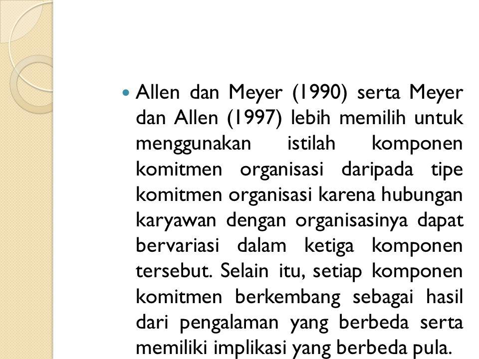 Allen dan Meyer (1990) serta Meyer dan Allen (1997) lebih memilih untuk menggunakan istilah komponen komitmen organisasi daripada tipe komitmen organi
