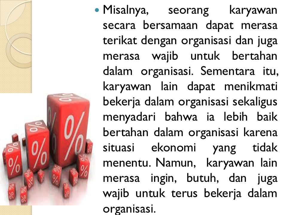 Misalnya, seorang karyawan secara bersamaan dapat merasa terikat dengan organisasi dan juga merasa wajib untuk bertahan dalam organisasi. Sementara it