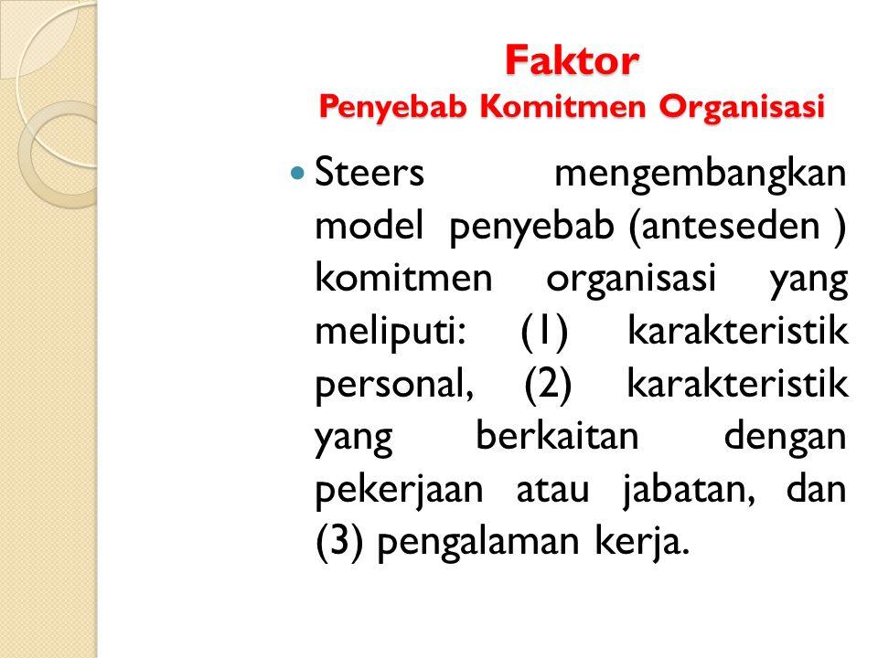Faktor Penyebab Komitmen Organisasi Steers mengembangkan model penyebab (anteseden ) komitmen organisasi yang meliputi: (1) karakteristik personal, (2
