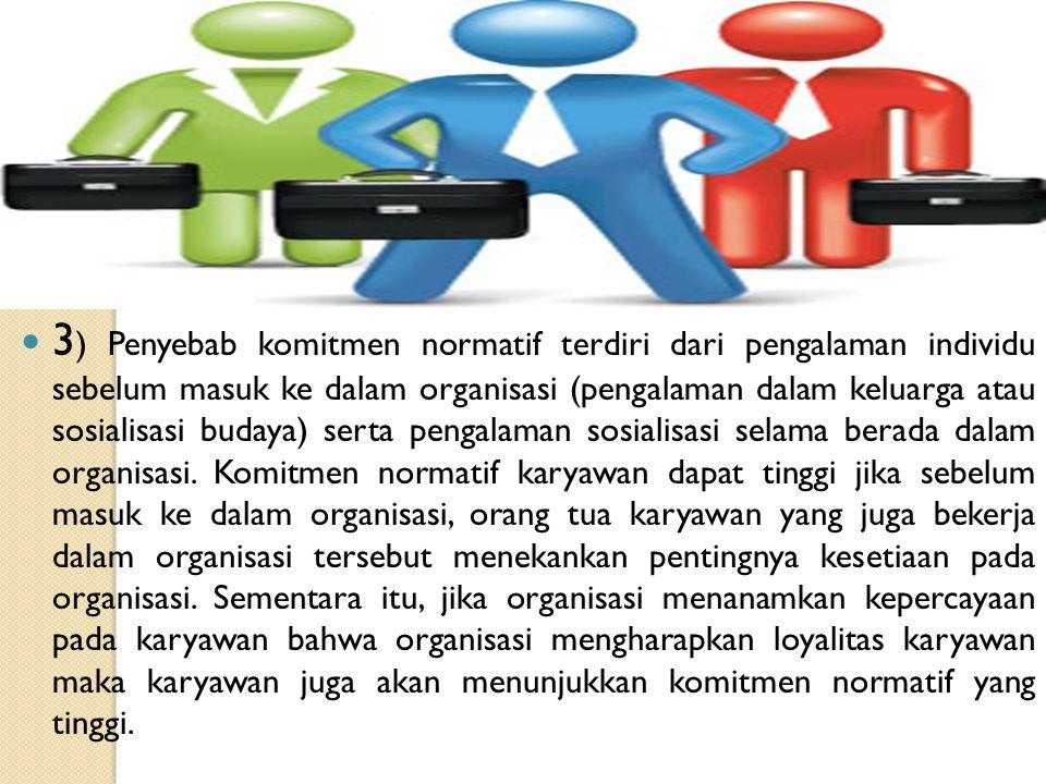 3 ) Penyebab komitmen normatif terdiri dari pengalaman individu sebelum masuk ke dalam organisasi (pengalaman dalam keluarga atau sosialisasi budaya)