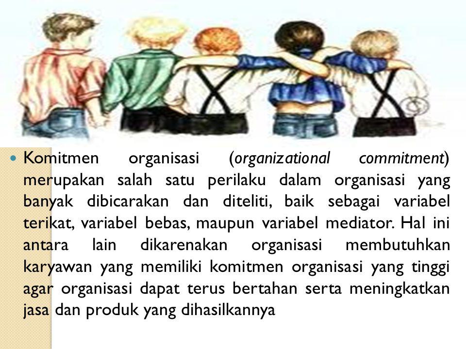 Komitmen organisasi (organizational commitment) merupakan salah satu perilaku dalam organisasi yang banyak dibicarakan dan diteliti, baik sebagai vari