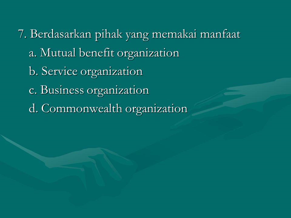 7. Berdasarkan pihak yang memakai manfaat a. Mutual benefit organization b. Service organization c. Business organization d. Commonwealth organization