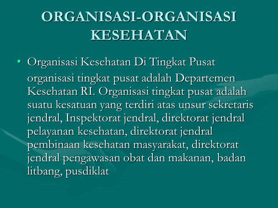 ORGANISASI-ORGANISASI KESEHATAN Organisasi Kesehatan Di Tingkat PusatOrganisasi Kesehatan Di Tingkat Pusat organisasi tingkat pusat adalah Departemen