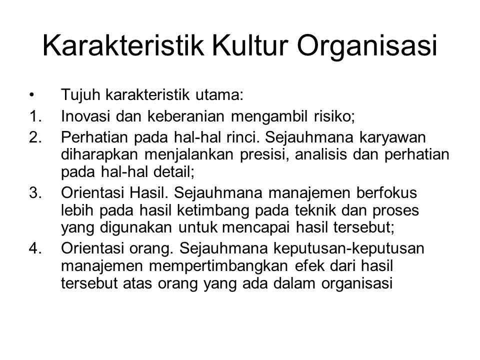 Karakteristik Kultur Organisasi Tujuh karakteristik utama: 1.Inovasi dan keberanian mengambil risiko; 2.Perhatian pada hal-hal rinci.