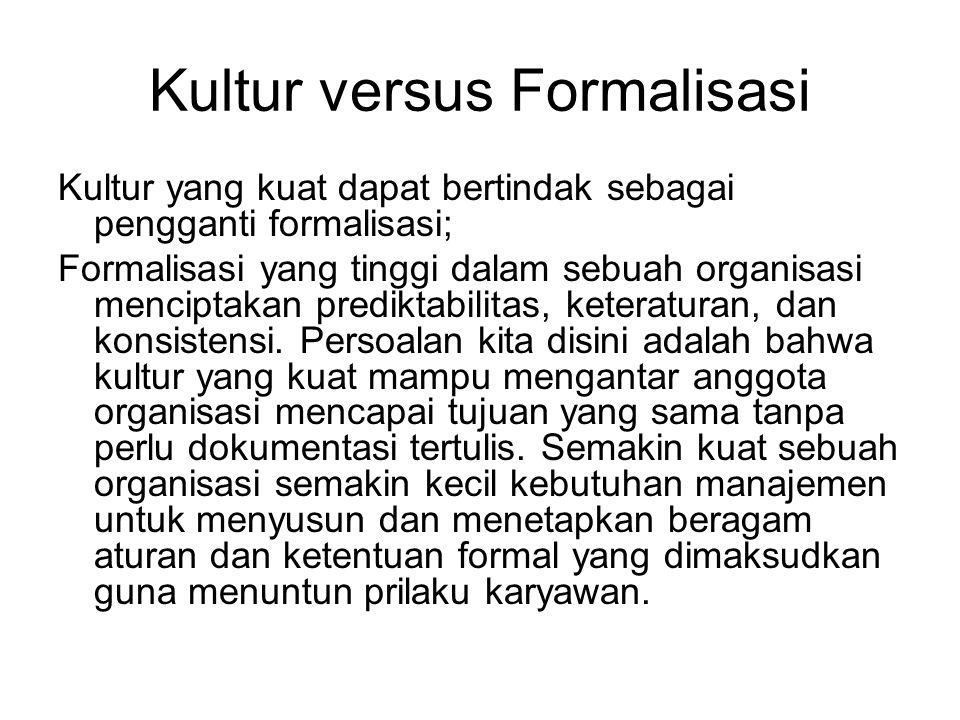 Kultur versus Formalisasi Kultur yang kuat dapat bertindak sebagai pengganti formalisasi; Formalisasi yang tinggi dalam sebuah organisasi menciptakan prediktabilitas, keteraturan, dan konsistensi.