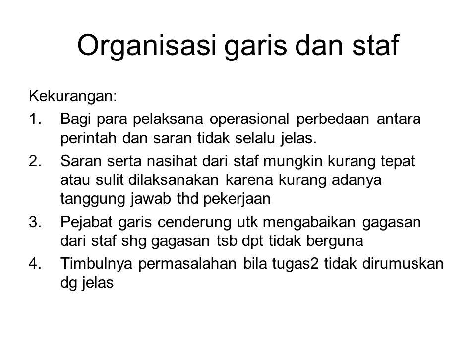 Organisasi garis dan staf Kekurangan: 1.Bagi para pelaksana operasional perbedaan antara perintah dan saran tidak selalu jelas.