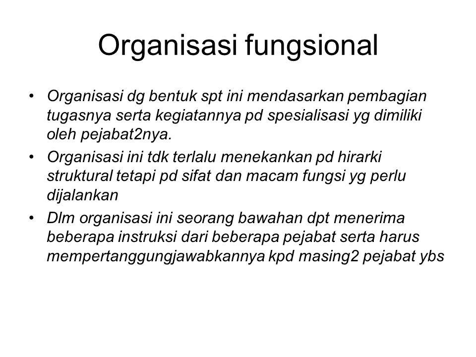 Organisasi fungsional Organisasi dg bentuk spt ini mendasarkan pembagian tugasnya serta kegiatannya pd spesialisasi yg dimiliki oleh pejabat2nya.