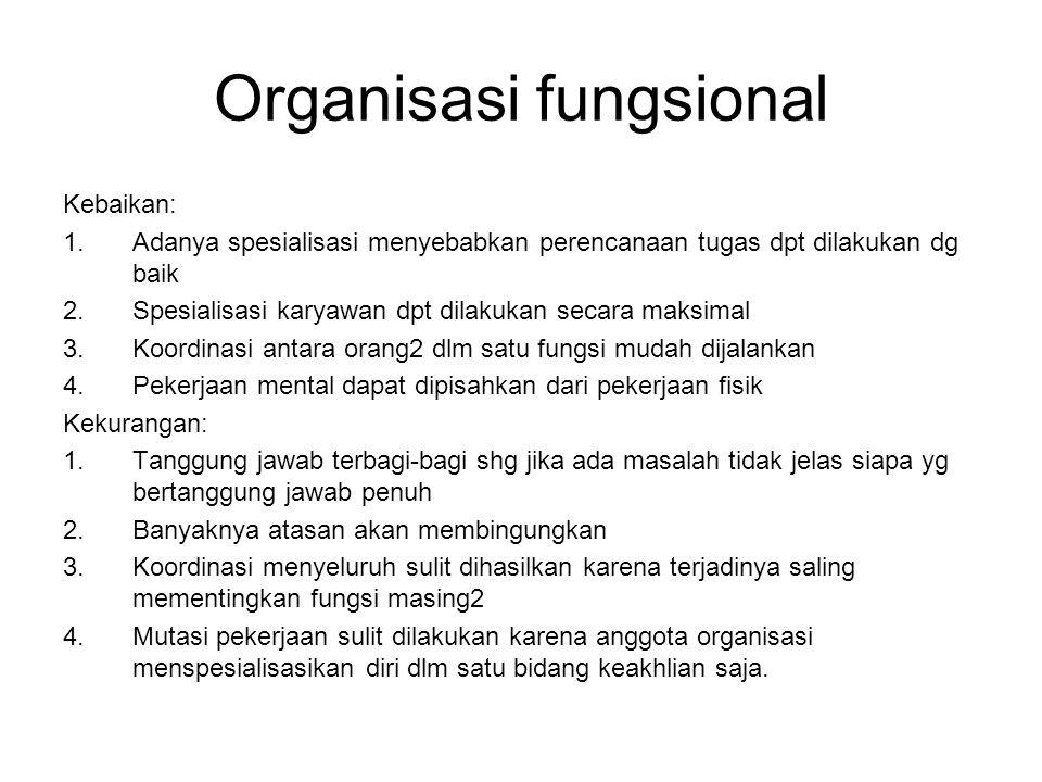 Organisasi fungsional Kebaikan: 1.Adanya spesialisasi menyebabkan perencanaan tugas dpt dilakukan dg baik 2.Spesialisasi karyawan dpt dilakukan secara