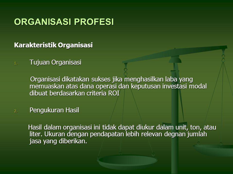 ORGANISASI PROFESI Karakteristik Organisasi 1. Tujuan Organisasi Organisasi dikatakan sukses jika menghasilkan laba yang memuaskan atas dana operasi d