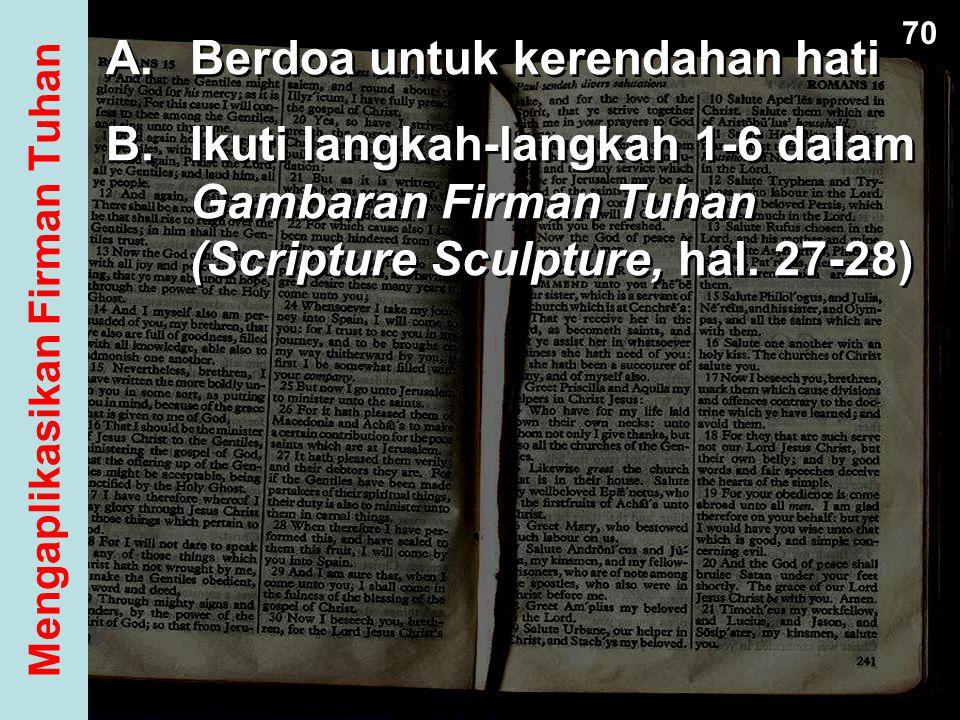 A.Berdoa untuk kerendahan hati B.Ikuti langkah-langkah 1-6 dalam Gambaran Firman Tuhan (Scripture Sculpture, hal. 27-28) A.Berdoa untuk kerendahan hat