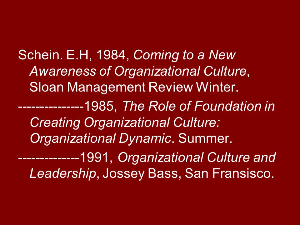 Schein. E.H, 1984, Coming to a New Awareness of Organizational Culture, Sloan Management Review Winter. ---------------1985, The Role of Foundation in