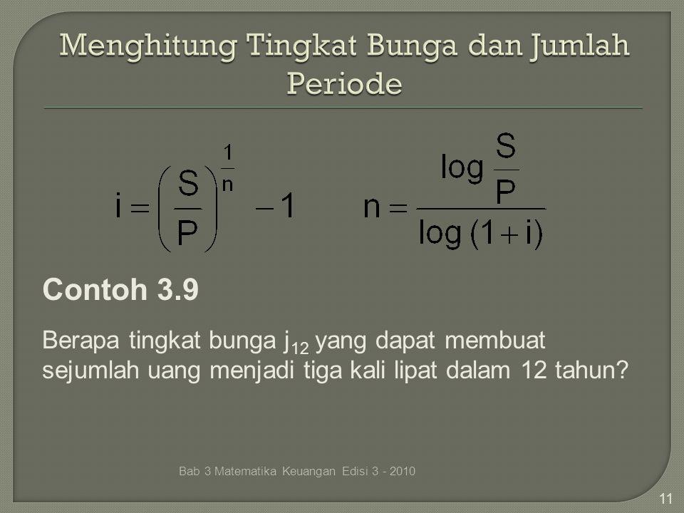 Bab 3 Matematika Keuangan Edisi 3 - 2010 11 Contoh 3.9 Berapa tingkat bunga j 12 yang dapat membuat sejumlah uang menjadi tiga kali lipat dalam 12 tah