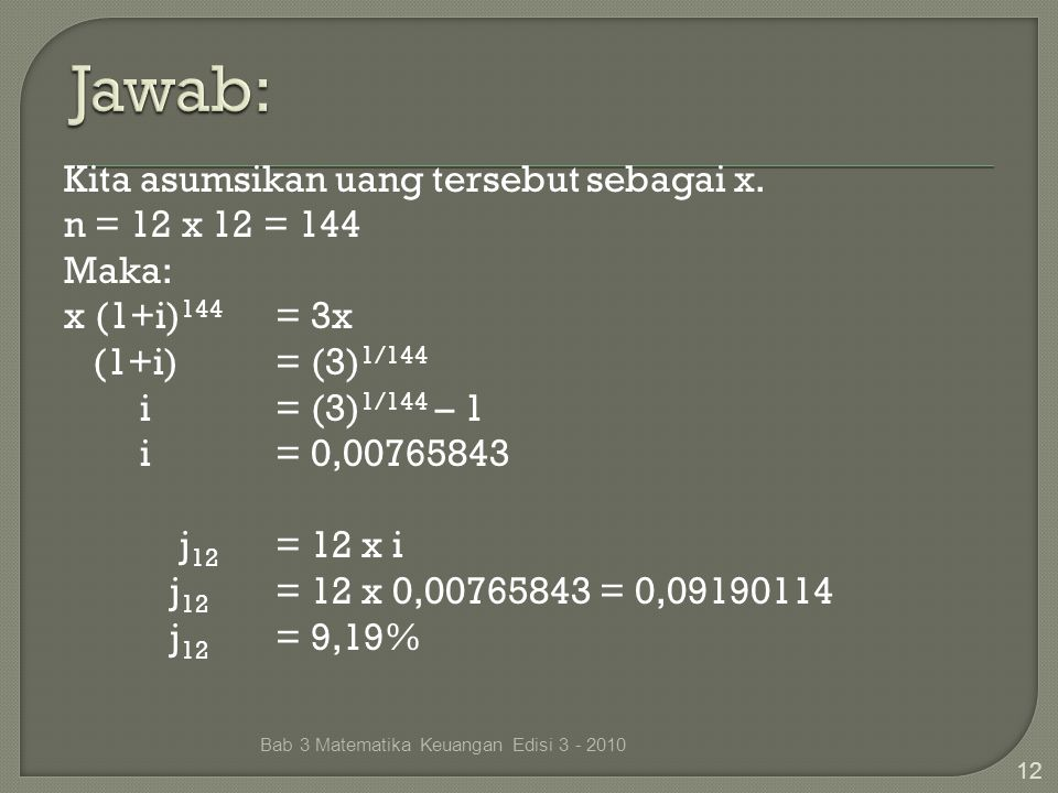 Kita asumsikan uang tersebut sebagai x. n = 12 x 12 = 144 Maka: x (1+i) 144 = 3x (1+i)= (3) 1/144 i = (3) 1/144 – 1 i= 0,00765843 j 12 = 12 x i j 12 =