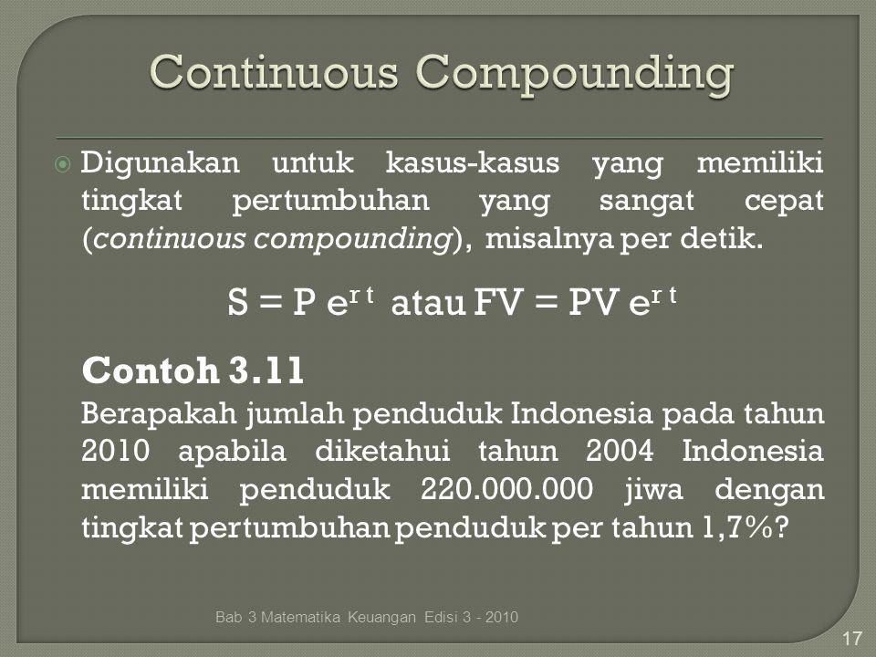  Digunakan untuk kasus-kasus yang memiliki tingkat pertumbuhan yang sangat cepat (continuous compounding), misalnya per detik. S = P e r t atau FV =