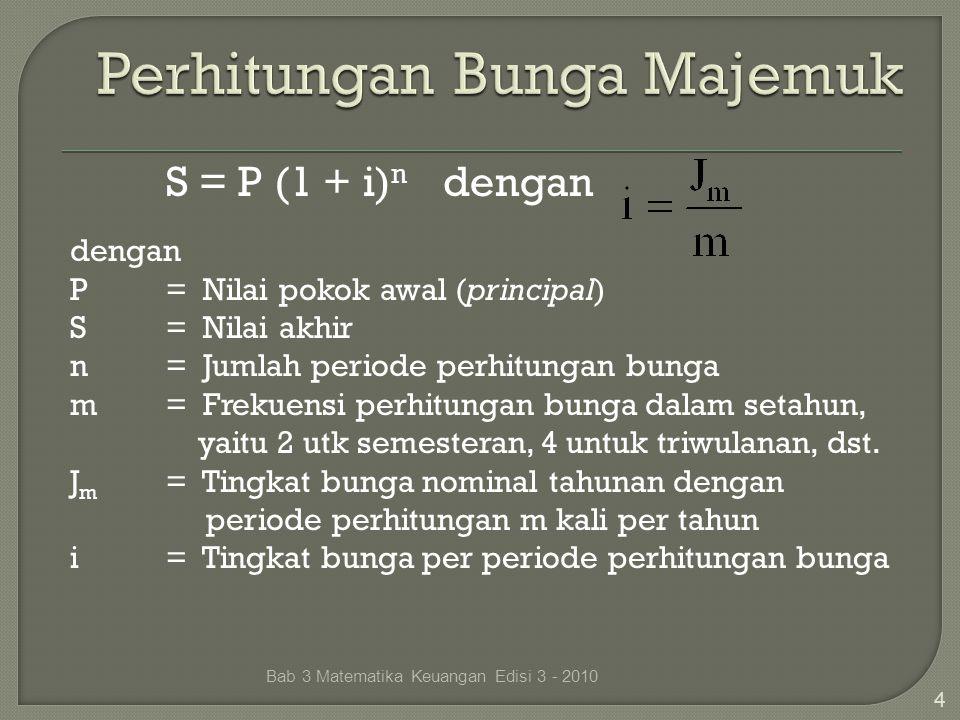 Bab 3 Matematika Keuangan Edisi 3 - 2010 4 S = P (1 + i) n dengan dengan P= Nilai pokok awal (principal) S= Nilai akhir n= Jumlah periode perhitungan