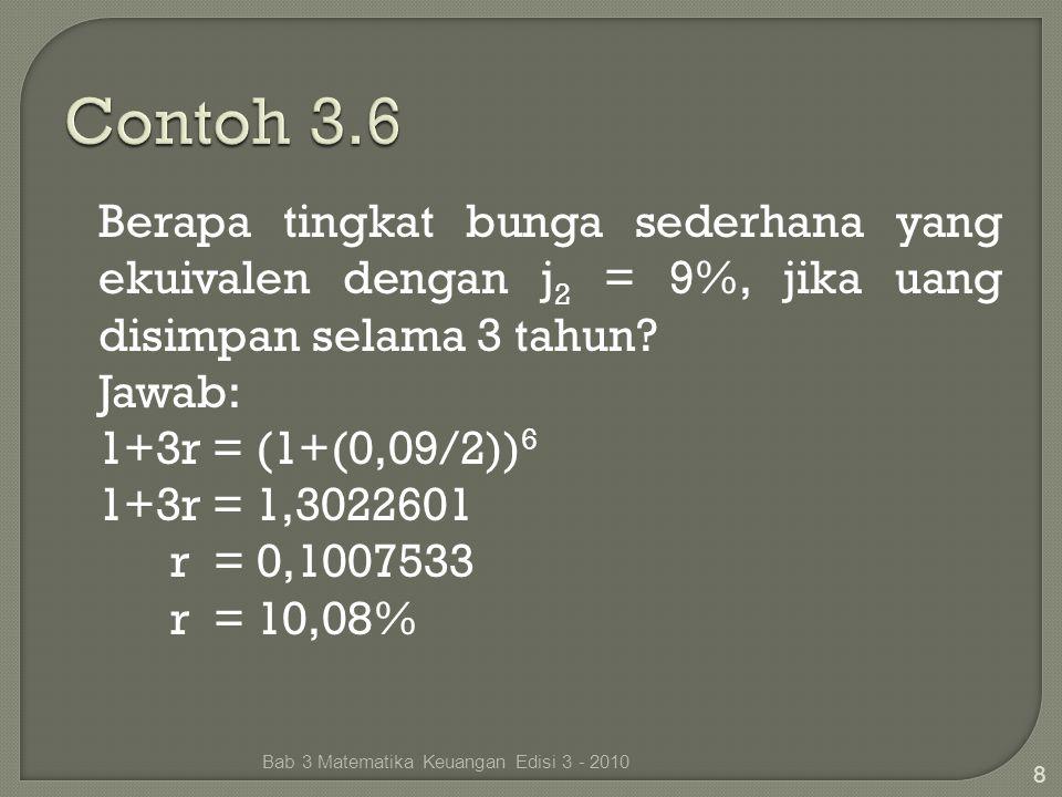 Berapa tingkat bunga sederhana yang ekuivalen dengan j 2 = 9%, jika uang disimpan selama 3 tahun? Jawab: 1+3r = (1+(0,09/2)) 6 1+3r = 1,3022601 r = 0,