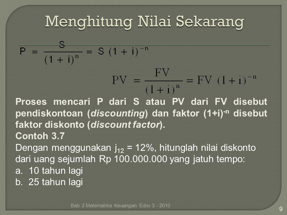 9 Proses mencari P dari S atau PV dari FV disebut pendiskontoan (discounting) dan faktor (1+i) -n disebut faktor diskonto (discount factor). Contoh 3.