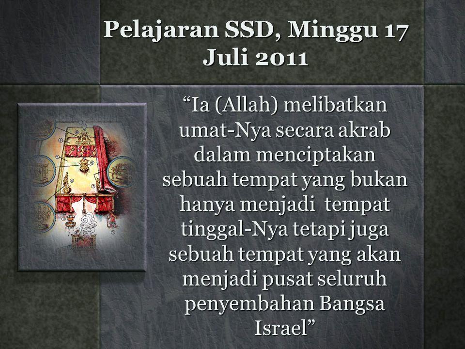 Pelajaran SSD, Minggu 17 Juli 2011 Ia (Allah) melibatkan umat-Nya secara akrab dalam menciptakan sebuah tempat yang bukan hanya menjadi tempat tinggal-Nya tetapi juga sebuah tempat yang akan menjadi pusat seluruh penyembahan Bangsa Israel