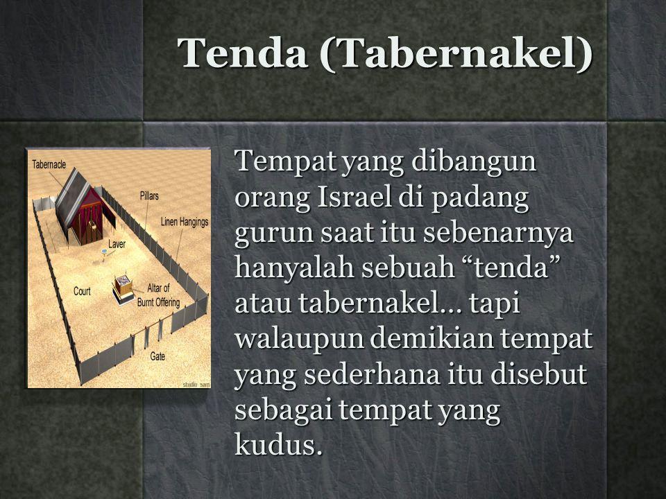 Tenda (Tabernakel) Tempat yang dibangun orang Israel di padang gurun saat itu sebenarnya hanyalah sebuah tenda atau tabernakel… tapi walaupun demikian tempat yang sederhana itu disebut sebagai tempat yang kudus.