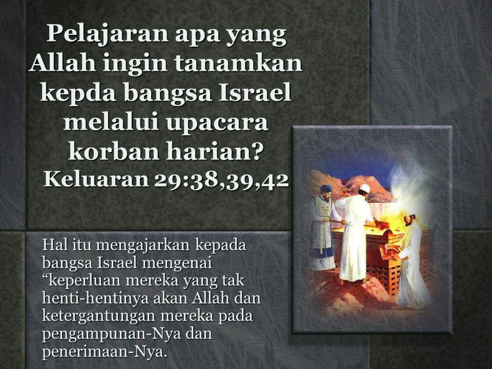 Pelajaran apa yang Allah ingin tanamkan kepda bangsa Israel melalui upacara korban harian.
