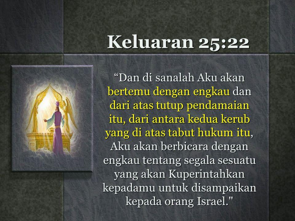 Keluaran 25:22 Dan di sanalah Aku akan bertemu dengan engkau dan dari atas tutup pendamaian itu, dari antara kedua kerub yang di atas tabut hukum itu, Aku akan berbicara dengan engkau tentang segala sesuatu yang akan Kuperintahkan kepadamu untuk disampaikan kepada orang Israel.