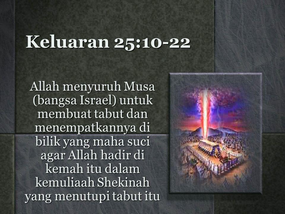 Keluaran 25:10-22 Allah menyuruh Musa (bangsa Israel) untuk membuat tabut dan menempatkannya di bilik yang maha suci agar Allah hadir di kemah itu dalam kemuliaah Shekinah yang menutupi tabut itu