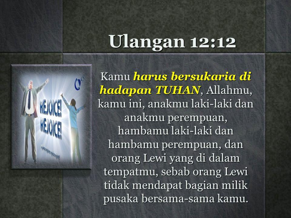 Ulangan 12:12 Kamu harus bersukaria di hadapan TUHAN, Allahmu, kamu ini, anakmu laki-laki dan anakmu perempuan, hambamu laki-laki dan hambamu perempuan, dan orang Lewi yang di dalam tempatmu, sebab orang Lewi tidak mendapat bagian milik pusaka bersama-sama kamu.