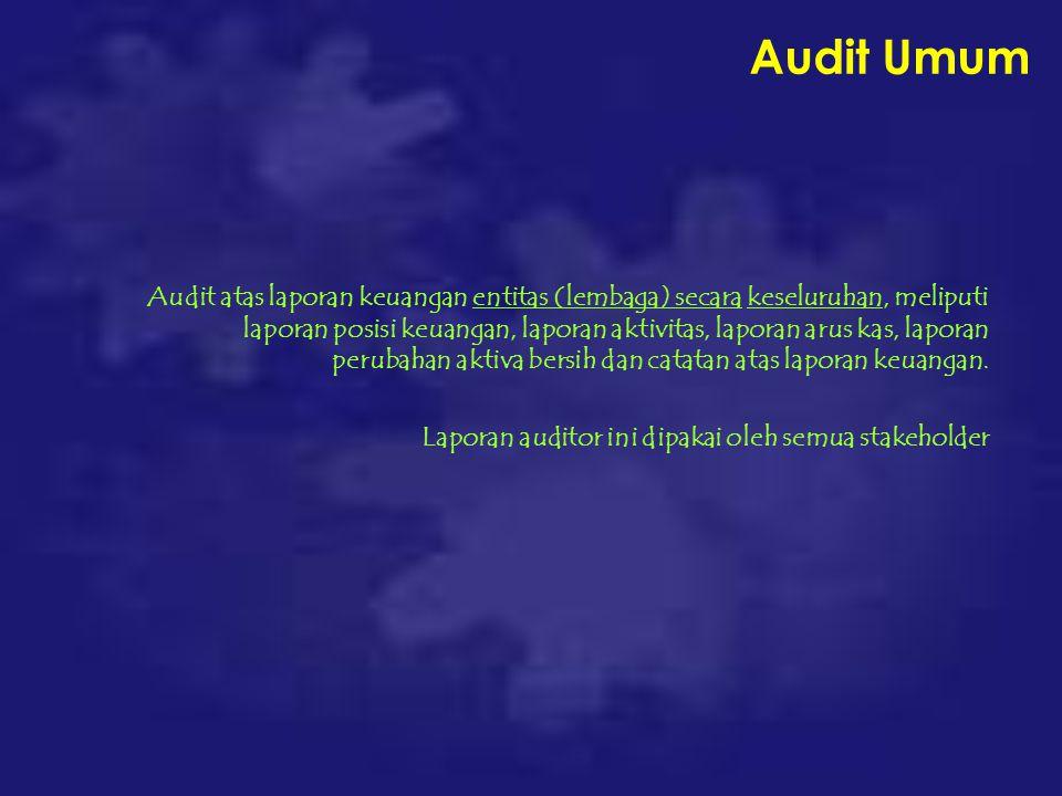Audit Umum Audit atas laporan keuangan entitas (lembaga) secara keseluruhan, meliputi laporan posisi keuangan, laporan aktivitas, laporan arus kas, laporan perubahan aktiva bersih dan catatan atas laporan keuangan.