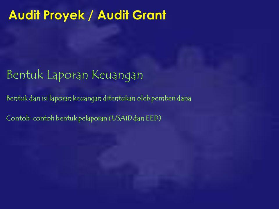 Audit Proyek / Audit Grant Bentuk Laporan Keuangan Bentuk dan isi laporan keuangan ditentukan oleh pemberi dana Contoh-contoh bentuk pelaporan (USAID dan EED)