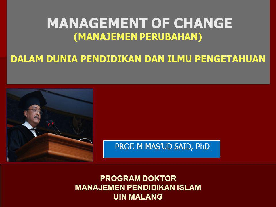 MANAGEMENT OF CHANGE (MANAJEMEN PERUBAHAN) DALAM DUNIA PENDIDIKAN DAN ILMU PENGETAHUAN PROGRAM DOKTOR MANAJEMEN PENDIDIKAN ISLAM UIN MALANG PROF. M MA