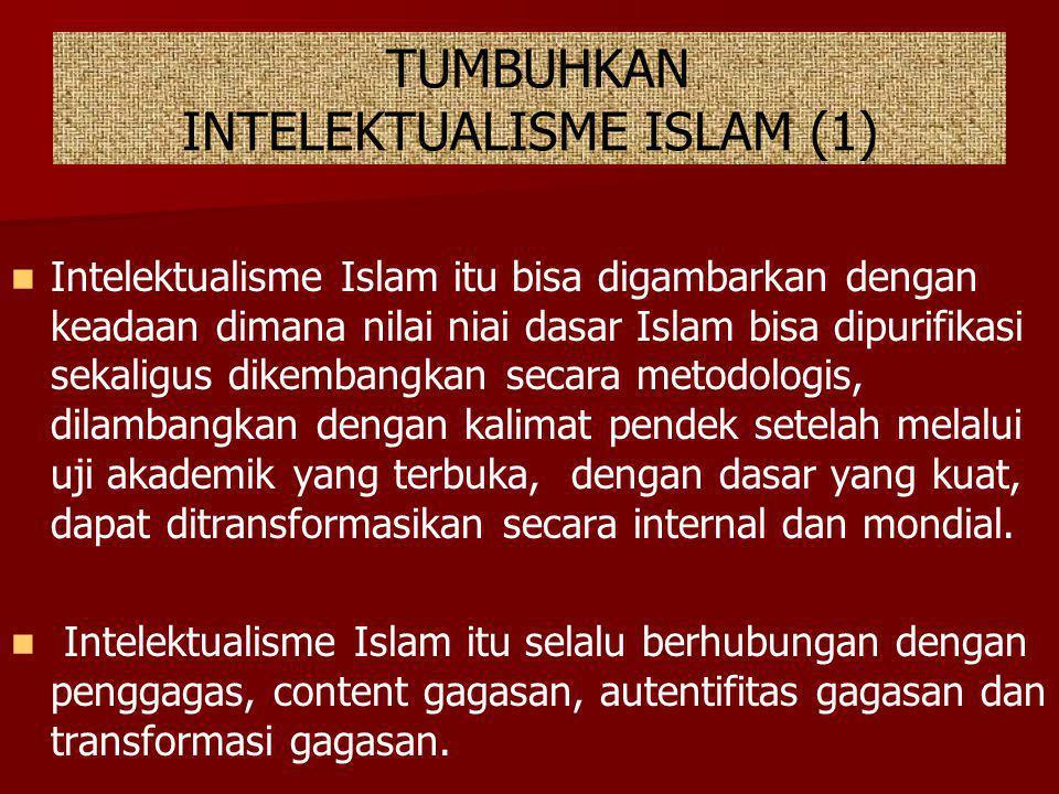 TUMBUHKAN INTELEKTUALISME ISLAM (1) Intelektualisme Islam itu bisa digambarkan dengan keadaan dimana nilai niai dasar Islam bisa dipurifikasi sekaligu