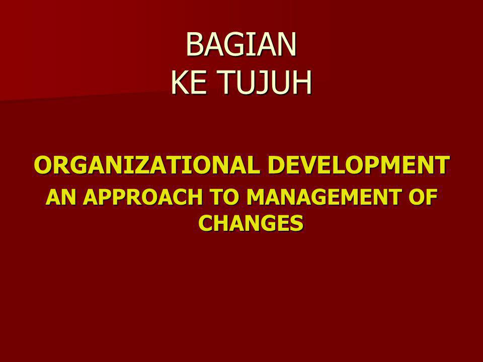 BAGIAN KE TUJUH ORGANIZATIONAL DEVELOPMENT AN APPROACH TO MANAGEMENT OF CHANGES