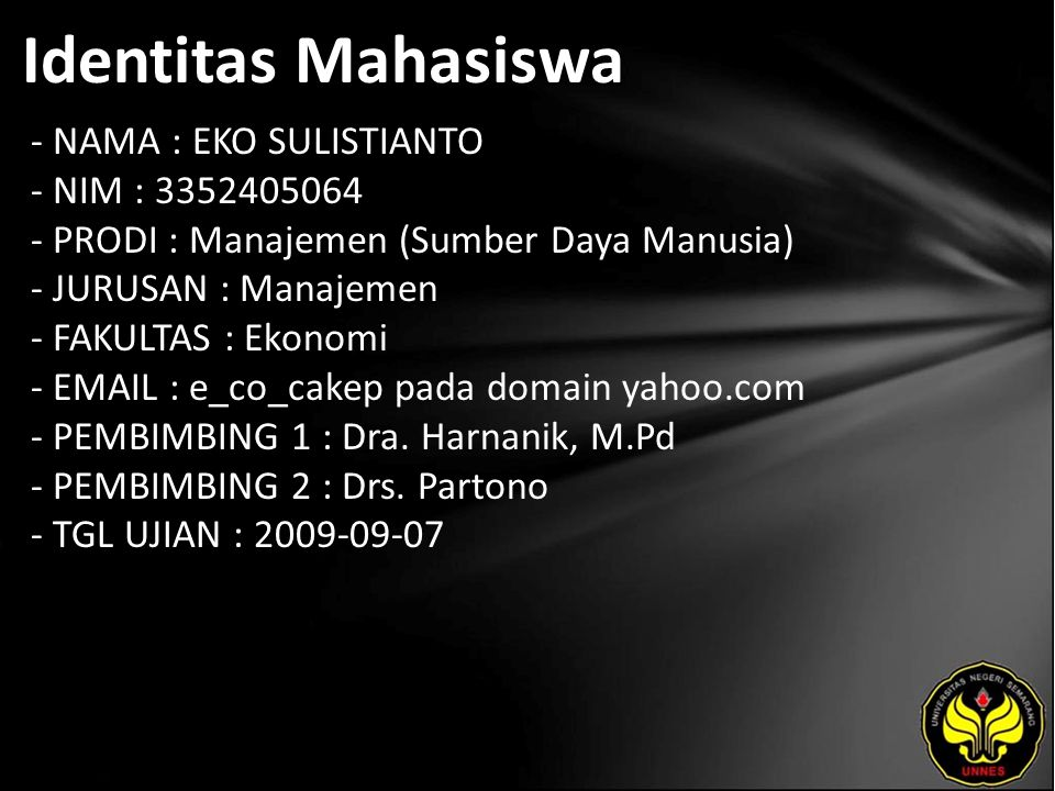 Identitas Mahasiswa - NAMA : EKO SULISTIANTO - NIM : 3352405064 - PRODI : Manajemen (Sumber Daya Manusia) - JURUSAN : Manajemen - FAKULTAS : Ekonomi - EMAIL : e_co_cakep pada domain yahoo.com - PEMBIMBING 1 : Dra.