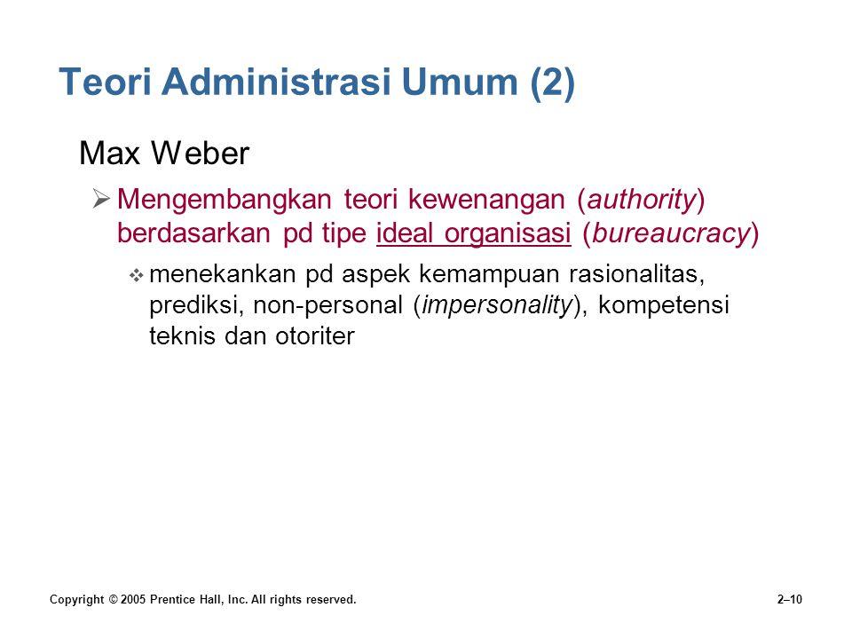 Copyright © 2005 Prentice Hall, Inc. All rights reserved.2–10 Teori Administrasi Umum (2) Max Weber  Mengembangkan teori kewenangan (authority) berda