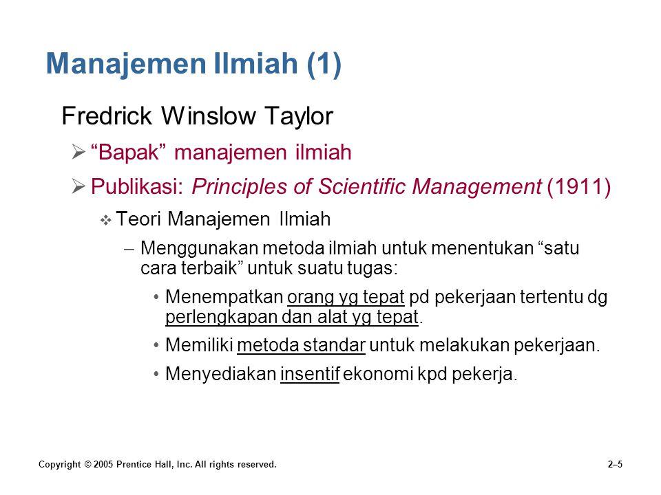 "Copyright © 2005 Prentice Hall, Inc. All rights reserved.2–5 Manajemen Ilmiah (1) Fredrick Winslow Taylor  ""Bapak"" manajemen ilmiah  Publikasi: Prin"