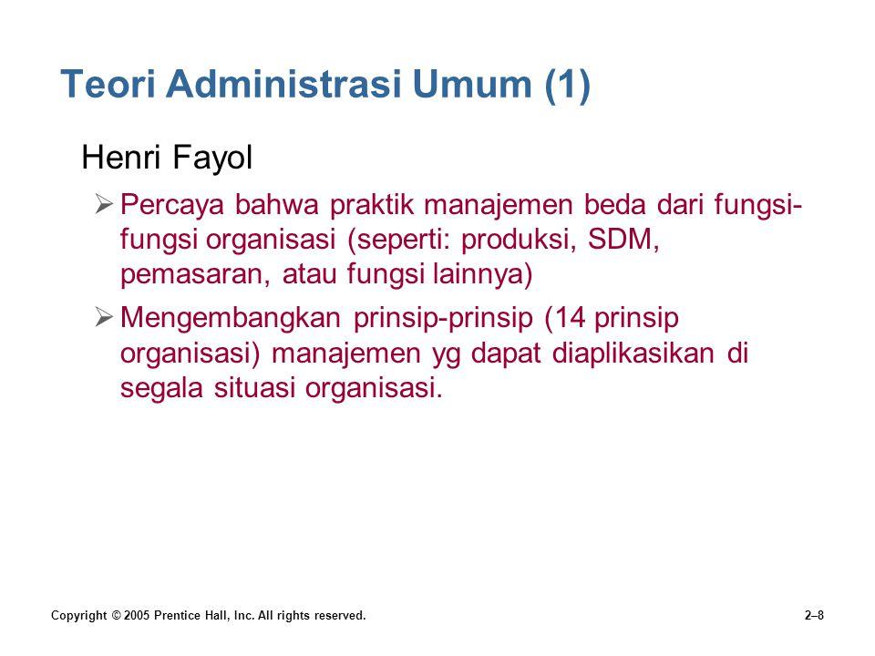 Copyright © 2005 Prentice Hall, Inc. All rights reserved.2–8 Teori Administrasi Umum (1) Henri Fayol  Percaya bahwa praktik manajemen beda dari fungs