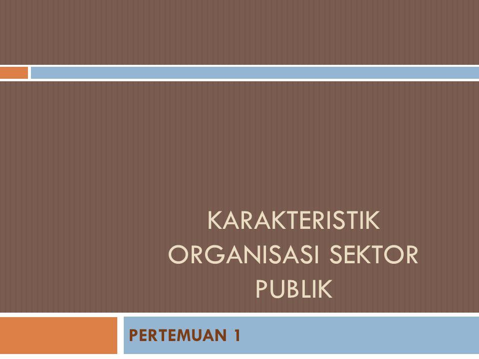 KARAKTERISTIK ORGANISASI SEKTOR PUBLIK PERTEMUAN 1