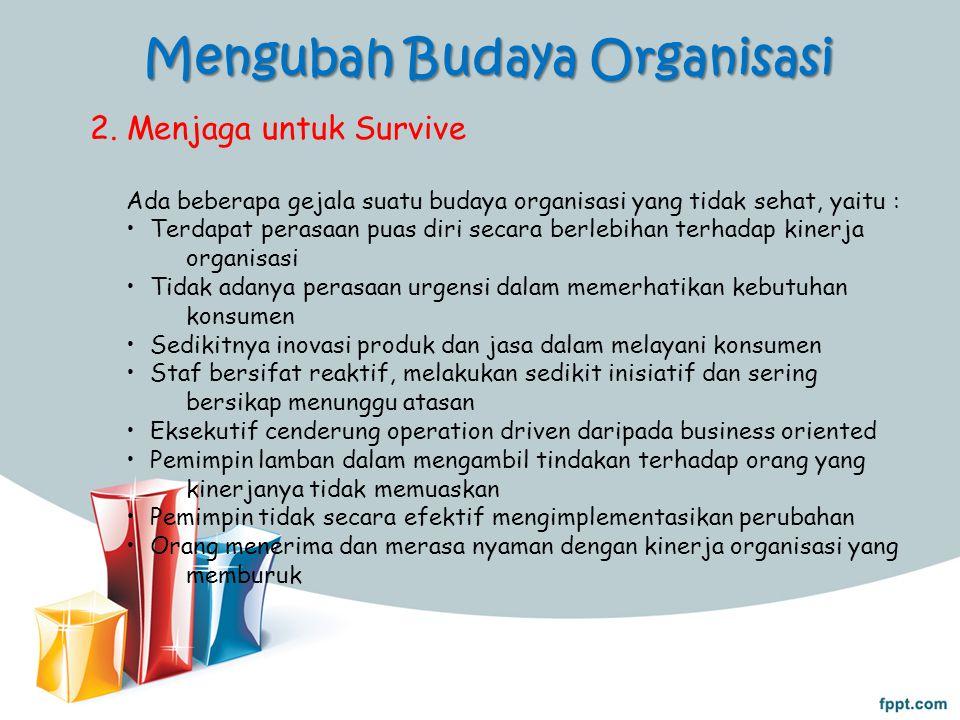 Mengubah Budaya Organisasi 2. Menjaga untuk Survive Ada beberapa gejala suatu budaya organisasi yang tidak sehat, yaitu : Terdapat perasaan puas diri