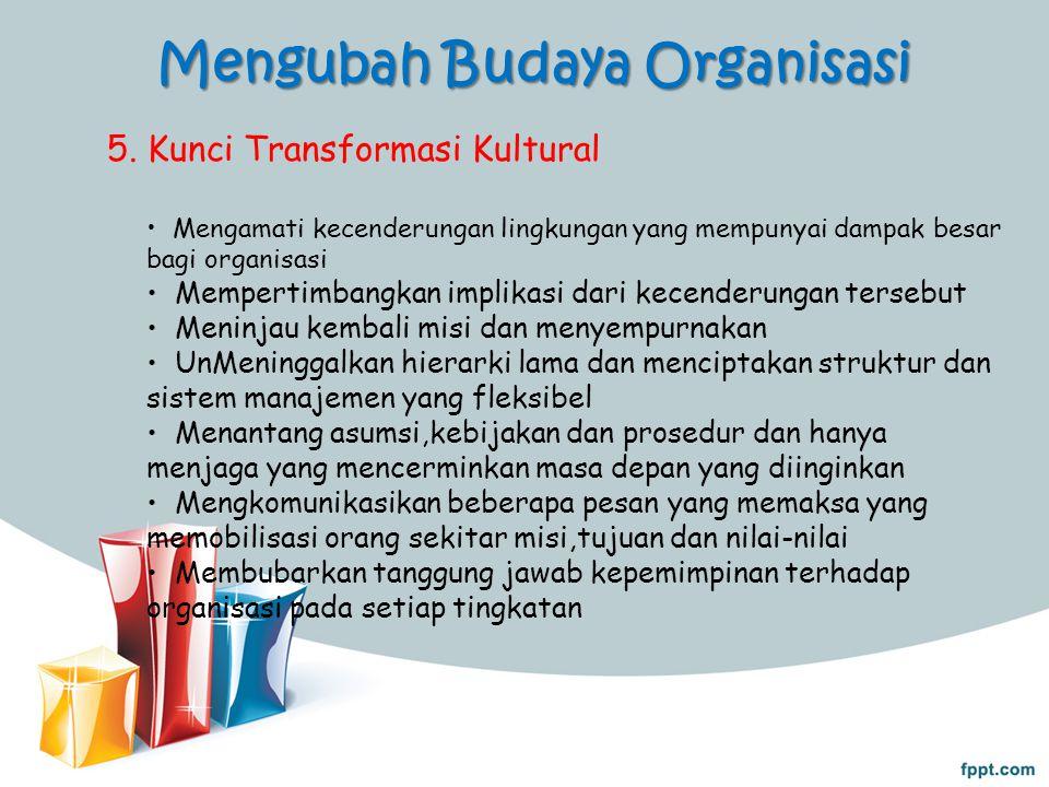 Mengubah Budaya Organisasi 5. Kunci Transformasi Kultural Mengamati kecenderungan lingkungan yang mempunyai dampak besar bagi organisasi Mempertimbang