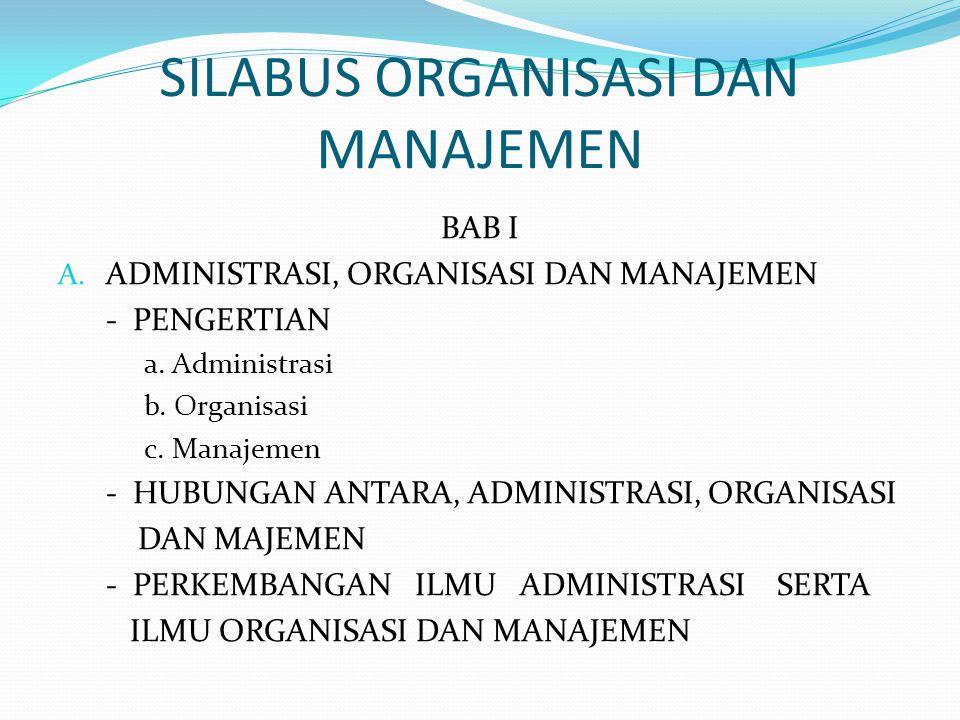 SILABUS ORGANISASI DAN MANAJEMEN BAB I A.ADMINISTRASI, ORGANISASI DAN MANAJEMEN - PENGERTIAN a.