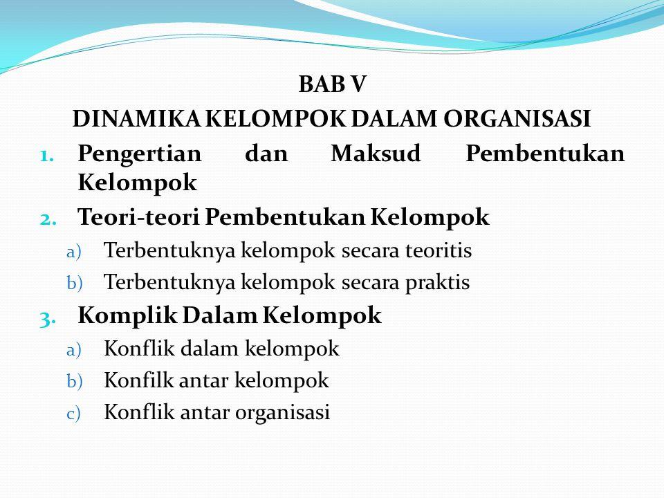 BAB V DINAMIKA KELOMPOK DALAM ORGANISASI 1.Pengertian dan Maksud Pembentukan Kelompok 2.
