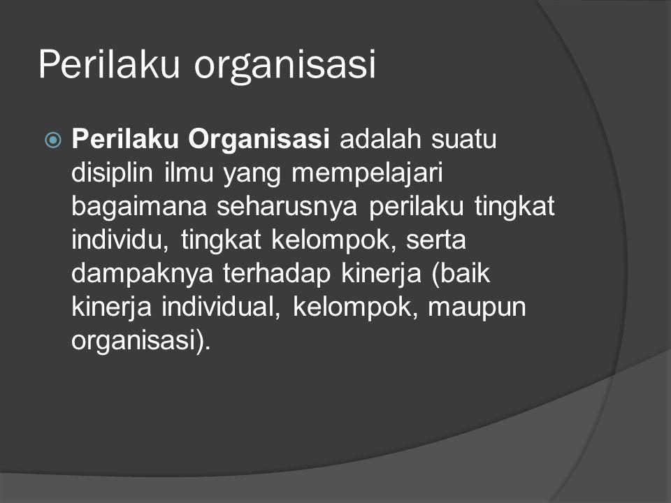 Perilaku organisasi  Perilaku Organisasi adalah suatu disiplin ilmu yang mempelajari bagaimana seharusnya perilaku tingkat individu, tingkat kelompok