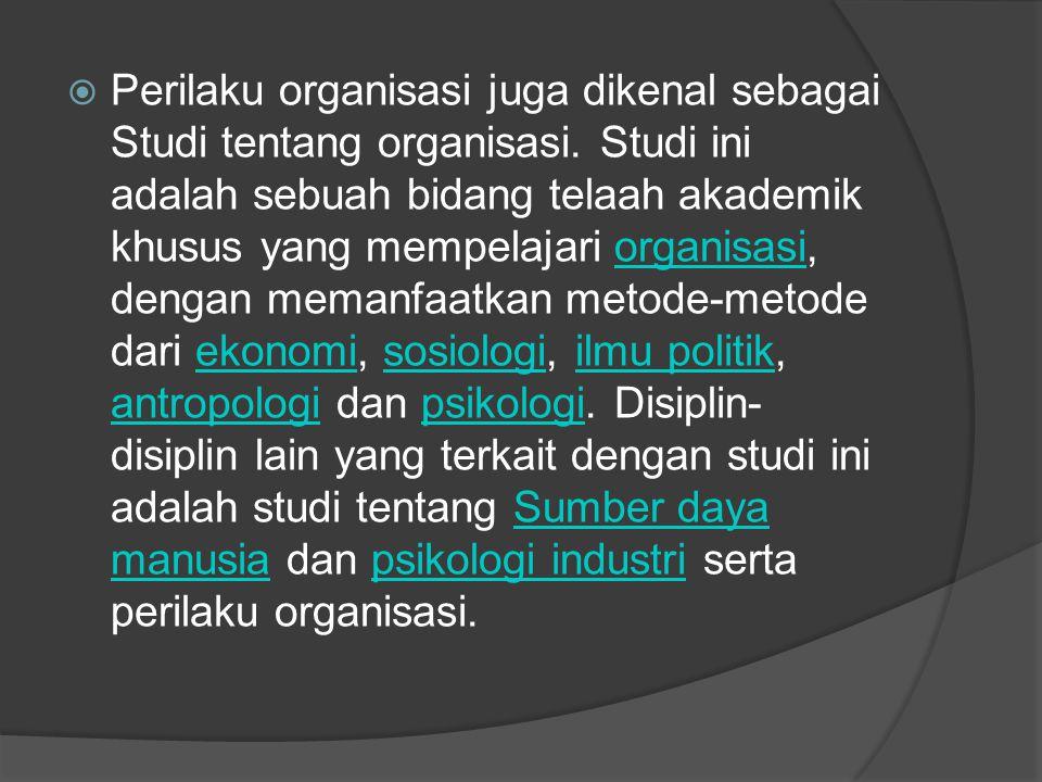  Perilaku organisasi juga dikenal sebagai Studi tentang organisasi. Studi ini adalah sebuah bidang telaah akademik khusus yang mempelajari organisasi