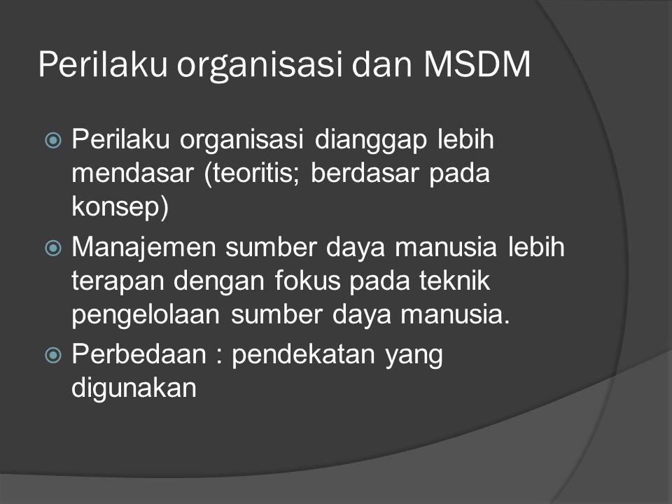 Perilaku organisasi dan MSDM  Perilaku organisasi dianggap lebih mendasar (teoritis; berdasar pada konsep)  Manajemen sumber daya manusia lebih tera