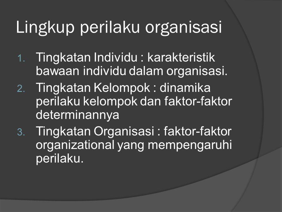 Lingkup perilaku organisasi 1. Tingkatan Individu : karakteristik bawaan individu dalam organisasi. 2. Tingkatan Kelompok : dinamika perilaku kelompok