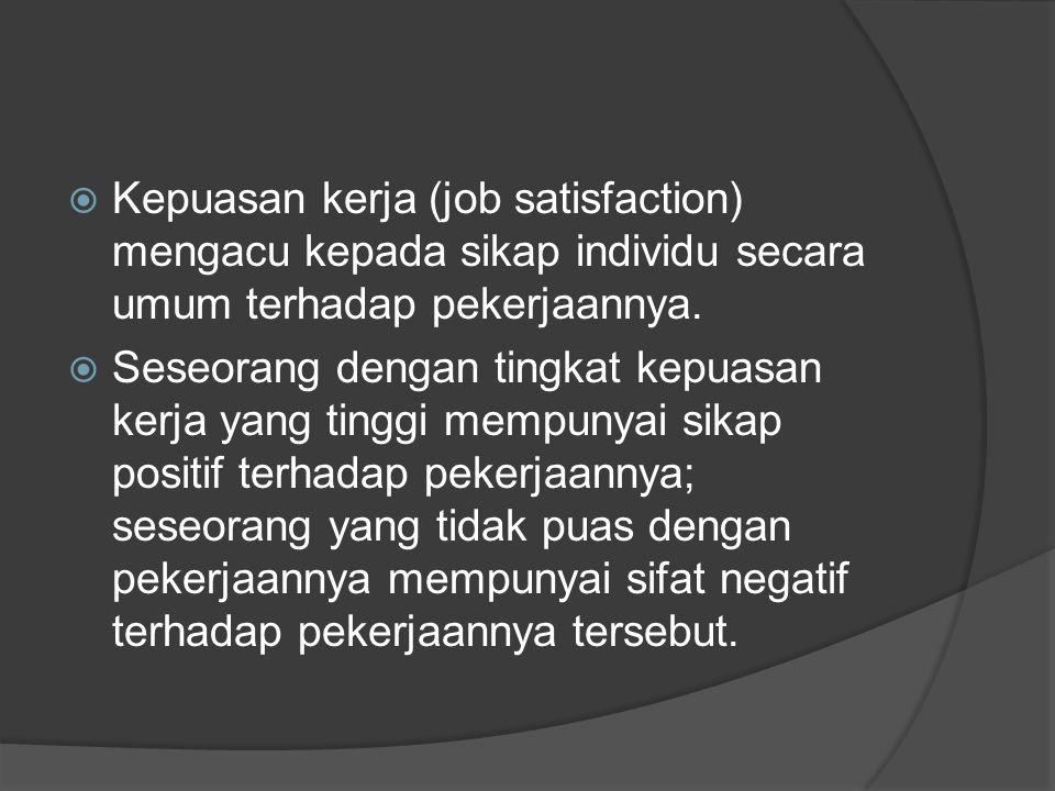  Kepuasan kerja (job satisfaction) mengacu kepada sikap individu secara umum terhadap pekerjaannya.  Seseorang dengan tingkat kepuasan kerja yang ti