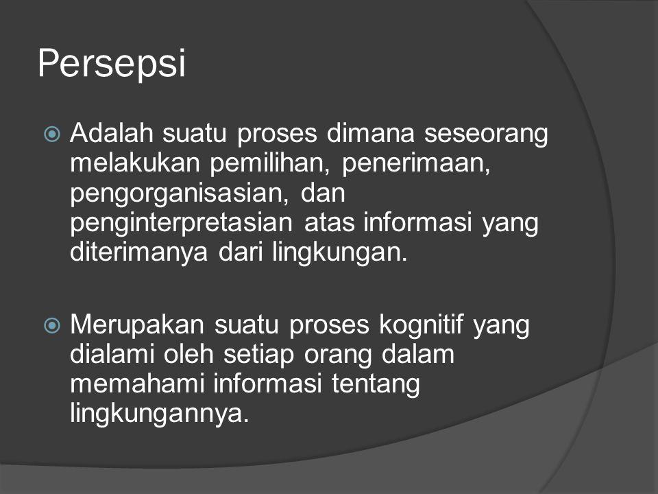 Persepsi  Adalah suatu proses dimana seseorang melakukan pemilihan, penerimaan, pengorganisasian, dan penginterpretasian atas informasi yang diterima