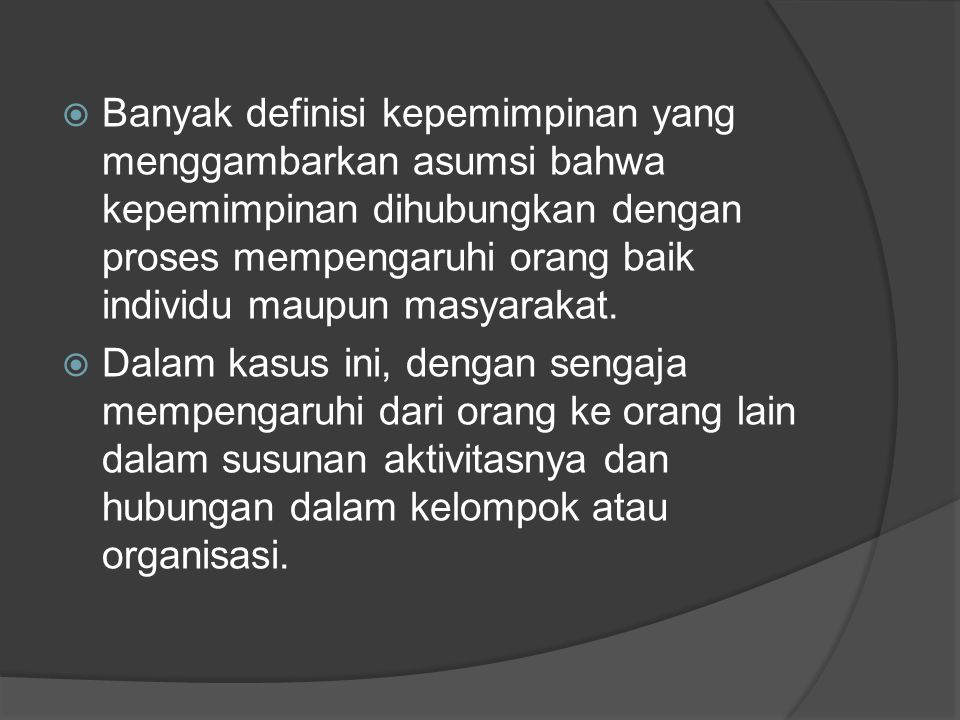  Banyak definisi kepemimpinan yang menggambarkan asumsi bahwa kepemimpinan dihubungkan dengan proses mempengaruhi orang baik individu maupun masyarak